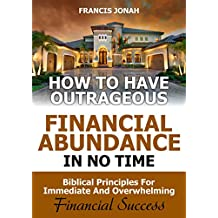 How to Have Outrageous Financial Abundance In No Time::Biblical Principles For Immediate And Overwhelming Financial Success: Wealth Creation,Personal Finance, Budgeting, Make Money,Financial Freedom