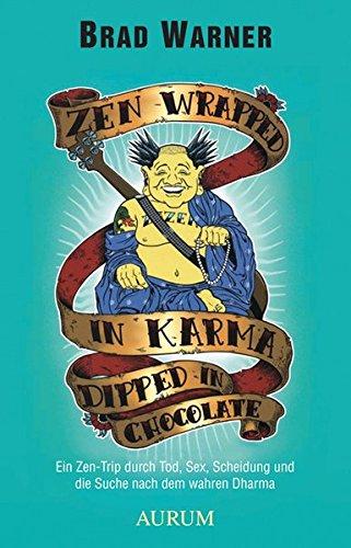 zen-wrapped-in-karma-dipped-in-chocolate-ein-zen-trip-durch-tod-sex-scheidung-und-die-suche-nach-dem-wahren-dharma