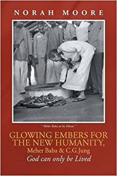 Book Glowing Embers for the New Humanity, Meher Baba & C.G.Jung: God can only be Lived by Norah Moore (2015-12-07)