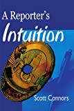 A Reporter's Intuition, Scott Connors, 0595099106