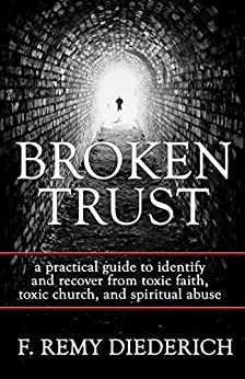 Broken Trust: ...a practical guide to identify and recover from toxic faith, toxic church, and spiritual abuse (The Overcoming Series: Spiritual Abuse, Book 4) by [Diederich, F. Remy]