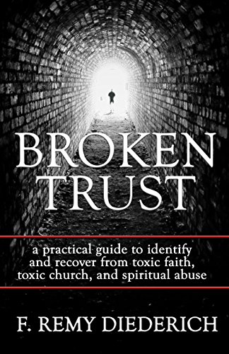 Broken Trust: …a practical guide to identify and recover from toxic faith, toxic church, and spiritual abuse. (The Overcoming Series: Spiritual Abuse, Book 4)