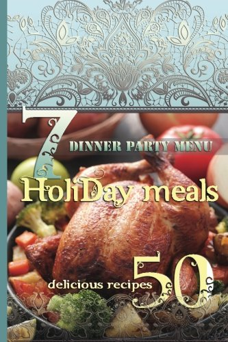 Holiday Meals: 7 Dinner Party Menus & 50 Delicious Recipes: Salads, Desserts, Meat, Fish, Side Dishes, Smoothies, Casseroles, Appetizers by Lisa Brown