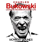 Charles Bukowski: Locked in the Arms of a Crazy Life | Howard Sounes