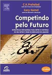 Competindo Pelo Futuro: Gary Hamel, C. K. Prahalad: 9788535215441