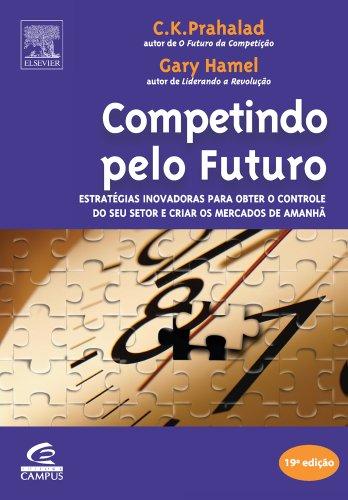 Competindo Pelo Futuro. Estratégia Inovadoras Para Obter o Controle do Seu Setor e Criar os Mercados de Amanhã