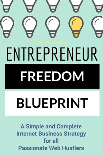 Entrepreneur Freedom Blueprint: A Simple and Complete Internet Business Strategy for all Passionate Web - Corporate Hustler