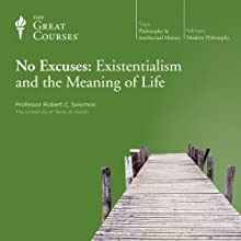 No Excuses: Existentialism and the Meaning of Life Lecture by The Great Courses Narrated by Professor Robert C. Solomon Ph.D. University of Michigan