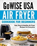 GoWise USA Air Fryer Cookbook For Beginners: Fast, Easy & Healthy Air Fryer Recipes For Everyone