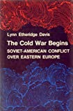 The Cold War Begins : Soviet-American Conflict over East Europe, Davis, Lynn Etheridge and Columbia University, Institute of War and Peace Studies Staff, 0691052174