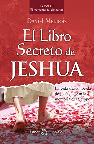 El Libro Secreto de Jeshua: La vida desconocida de Jesús, según la memoria del tiempo (Tomo I) (Spanish Edition)