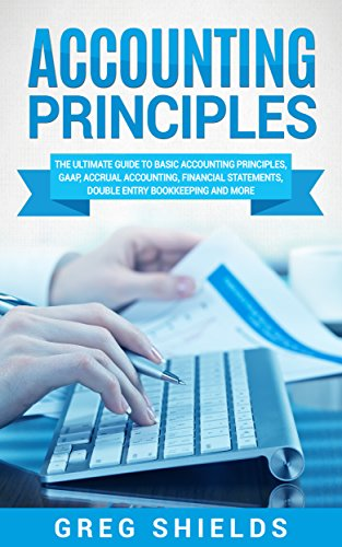 Double Entry Accounting - Accounting Principles: The Ultimate Guide to Basic Accounting Principles, GAAP, Accrual Accounting, Financial Statements, Double Entry Bookkeeping and More