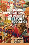 Provoking Conversations On Inquiry In Teacher Education (Counterpoints: Studies In The Postmodern Theory Of Education)
