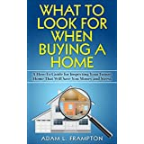 What To Look For When Buying A Home: A How-To Guide for Inspecting Your Future Home That Will Save You Money and Stress
