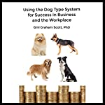 Using the Dog Type System for Success in Business and the Workplace: A Unique Personality System to Better Communicate and Work with Others | Gini Graham Scott PhD