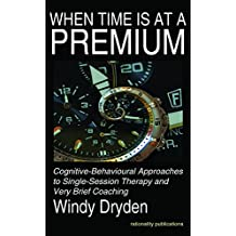 When Time Is at a Premium: Cognitive-Behavioural Approaches to Single-Session Therapy and Very Brief Coaching