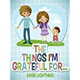 THE THINGS I'M GRATEFUL FOR... (Stories About Being Grateful): Cute Short Stories for Kids, Just for Fun Activities, and Puzzles! (Happy Kid Books Book 4)