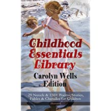 Childhood Essentials Library - Carolyn Wells Edition: 29 Novels & 150+ Poems, Stories, Fables & Charades for Children (Illustrated): Patty Fairfield Series, ... Ages of Childhood, Children of Our Town…