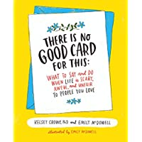 There Is No Good Card for This: What To Say and Do When Life Is Scary, Awful, and...