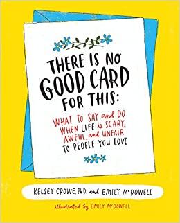 There is no good card for this what to say and do when life is there is no good card for this what to say and do when life is scary awful and unfair to people you love dr kelsey crowe emily mcdowell m4hsunfo