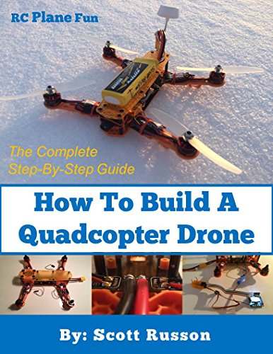 How to Build a Quadcopter Drone: Everything you need to know about building your own Quadcopter Drone with pictures as a complete step-by-step guide. by [Russon, Scott]