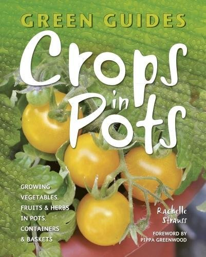 Crops in Pots: Growing Vegetables, Fruits & Herbs in Pots, Containers & Baskets (Green Guides)