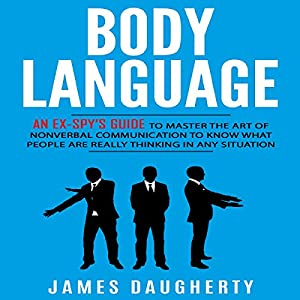 Body Language: An Ex-Spy's Guide to Master the Art of Nonverbal Communication to Know What People Are Really Thinking in Any Situation Audiobook