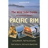 The Wild Side Guide to Vancouver Island's Pacific Rim: Long Beach, Tofino, Ucluelet, Port Alberni, Nitinat & Bamfield