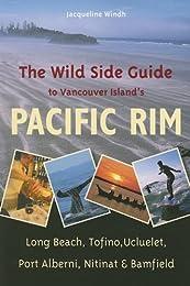 The Wild Side Guide to the Pacific Rim: Long Beach, Tofino, Ucluelet, Port Alberni, Nitinat, Bamfield