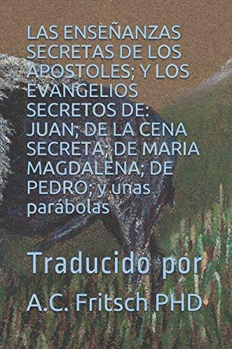 LAS  ENSEÑANZAS SECRETAS DE LOS APOSTOLES; Y LOS EVANGELIOS SECRETOS DE: JUAN; DE LA CENA SECRETA; DE MARIA MAGDALENA; DE PEDRO; y unas parábolas: Traducido por (Spanish Edition) (El Evangelio De Maria Magdalena)