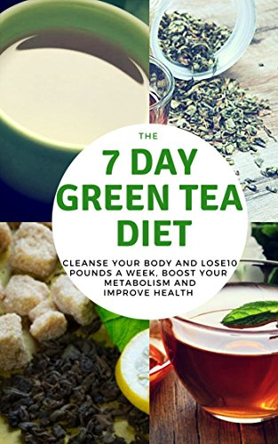 The 7 DAY GREEN TEA DIET - CLEANSE YOUR BODY AND LOSE10