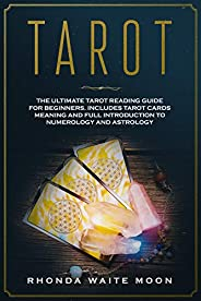 Tarot: The Ultimate Tarot Reading Guide for Beginners. Includes Tarot Card Meanings and Full Introduction to N