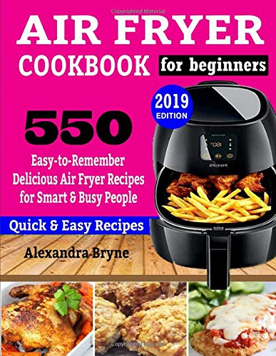 AIR FRYER COOKBOOK FOR BEGINNERS: 550 Easy-to-Remember Delicious Air Fryer Recipes for Smart and Busy People Alexandra Bryne