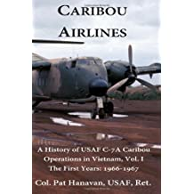 Caribou Airlines: A History of USAF C-7A Caribou Operations in Vietnam Volume 1 - The First Years: 1966-1967 [Paperback] [2012] (Author) Col Pat Hanavan USAF, Gen John P. Jumper