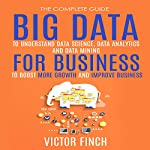 Big Data For Business: Your Comprehensive Guide to Understand Data Science, Data Analytics and Data Mining to Boost More Growth and Improve Business - Data Analytics Book, Series 2 | Victor Finch