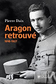 Aragon retrouvé : 1916-1927 par Pierre Daix