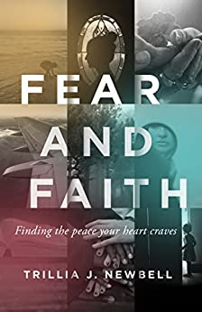 Fear and Faith: Finding the Peace Your Heart Craves by [Newbell, Trillia J.]