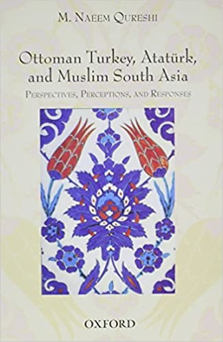 Ottoman Turkey, Atatürk and South Asia: Studies in Perceptions and Responses
