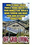 Off-Grid Living: How To Make Solar Panels, Bring Water To Your Homestead, Build A Wind Turbine And Make Your Own Internet Connection