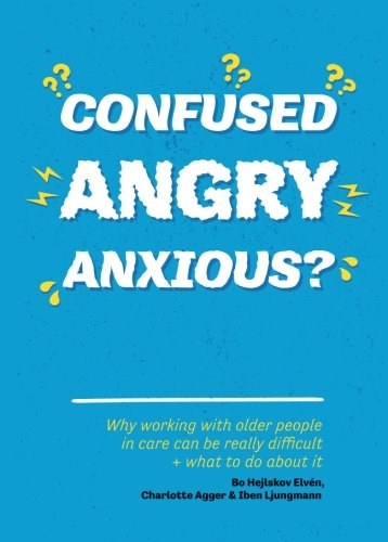Confused, Angry, Anxious?: Why working with older people in care really can be difficult, and what to do about it