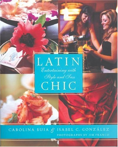 Latin Chic: Entertaining with Style and Sass (Spanish Edition) by Isabel Gonzalez, Carolina Buia