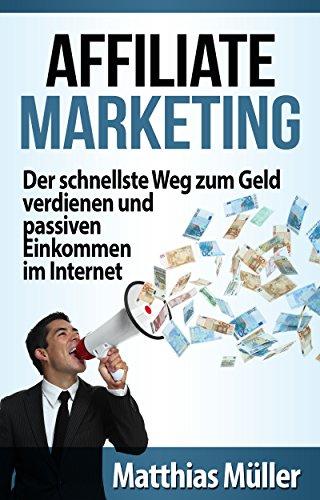 Geld verdienen im Internet mit Affiliate Marketing - Der schnellste Weg zum Online Geld verdienen und passiven Einkommen im Internet