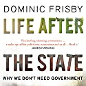Life After the State: Why We Don't Need Government Audiobook by Dominic Frisby Narrated by Dominic Frisby
