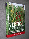 Vertical Gardening Grow up, Not Out, for More Vegetables and Flowers in Much Less Space