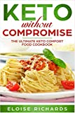 Keto Without Compromise: The Ultimate Keto Comfort Food Cookbook