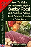 How To Make An Authentic English Sunday Roast With Yorkshire Pudding, Roast Potatoes, Parsnips & Onion Sauce (Authentic English Recipes Book 5)