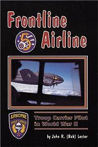 Frontline Airline: Troop Carrier Pilot in World War II John R. Lester