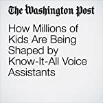 How Millions of Kids Are Being Shaped by Know-It-All Voice Assistants   Michael S. Rosenwald