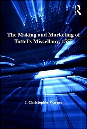 The Making and Marketing of Tottel's Miscellany, 1557: Songs and Sonnets in the Summer of the Martyrs' Fires (Catholic Christendom, 1300-1700)