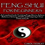 Feng Shui for Beginners 2nd Edition: A Complete Guide to Using Feng Shui to Achieve Balance, Harmony, Health, and Prosperity in Your Home and Life! | Carol Tiebert